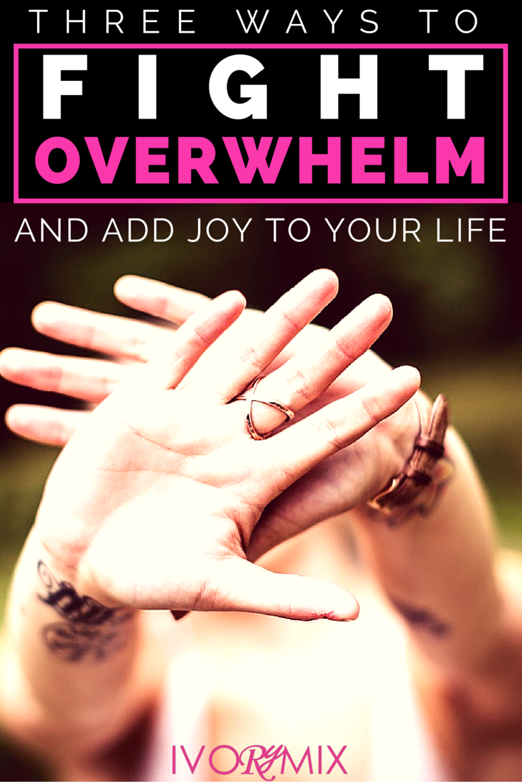 There are three ways to fight overwhelm, reduce stress, and add joy to your life