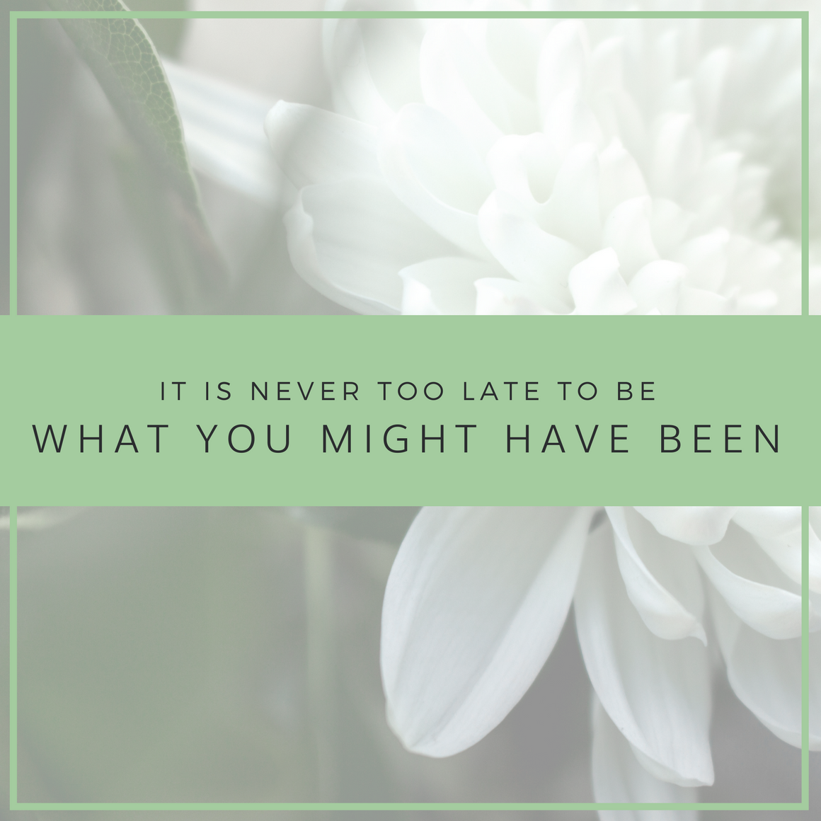 it is never too late to be what you might have been