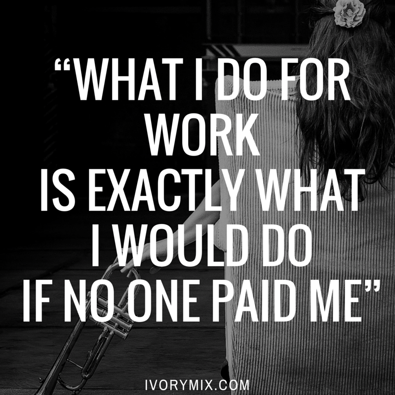 "How to be successful in life ""What I do for work is exactly what I would do if no one paid me""."