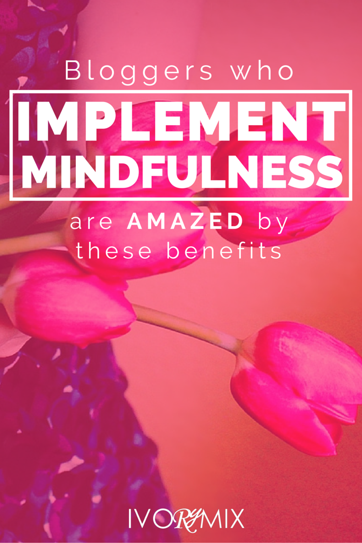 Bloggers who impliment mindfulness are amazed by these 3 benefits